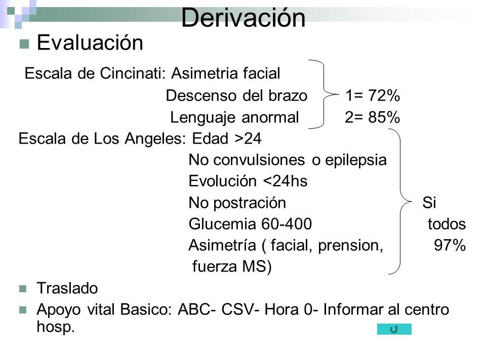 Derivación Evaluación Escala de Cincinati: Asimetria facial Descenso del brazo 1= 72% Lenguaje anormal 2= 85% Escala de Los Angeles: Edad >24 No convu