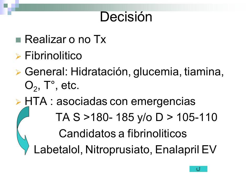 Decisión Realizar o no Tx Fibrinolitico General: Hidratación, glucemia, tiamina, O 2, T°, etc. HTA : asociadas con emergencias TA S >180- 185 y/o D >