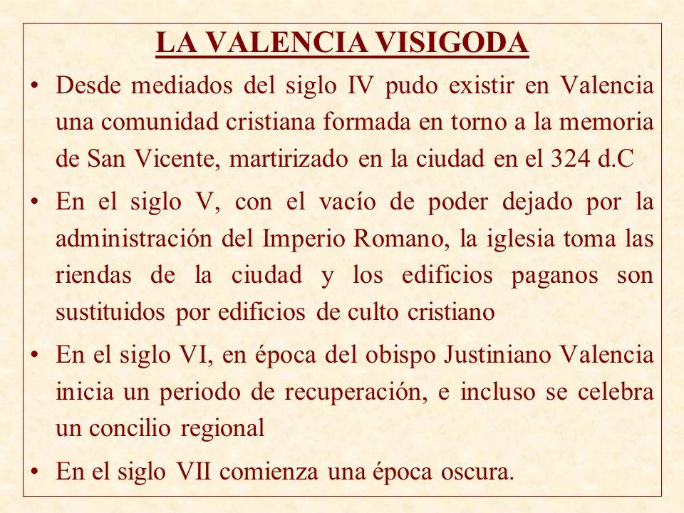 LA VALENCIA VISIGODA Desde mediados del siglo IV pudo existir en Valencia una comunidad cristiana formada en torno a la memoria de San Vicente, martir