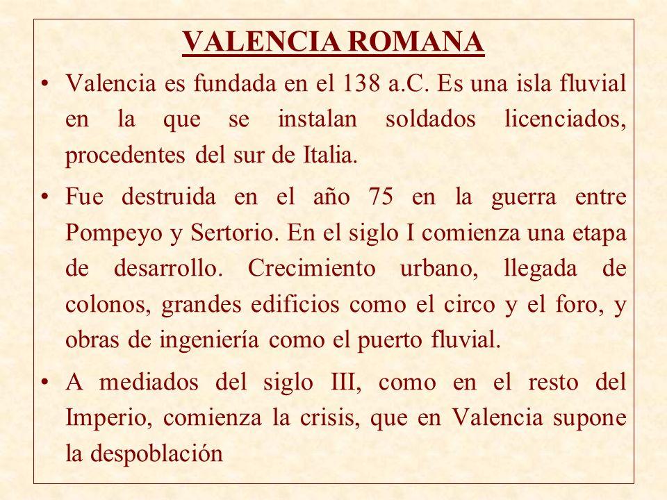VALENCIA ROMANA Valencia es fundada en el 138 a.C. Es una isla fluvial en la que se instalan soldados licenciados, procedentes del sur de Italia. Fue