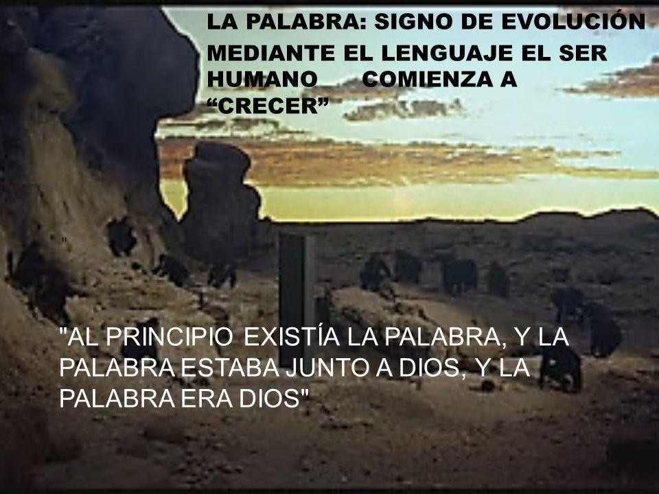AL PRINCIPIO EXISTÍA LA PALABRA, Y LA PALABRA ESTABA JUNTO A DIOS, Y LA PALABRA ERA DIOS LA PALABRA: SIGNO DE EVOLUCIÓN MEDIANTE EL LENGUAJE EL SER HUMANO COMIENZA A CRECER