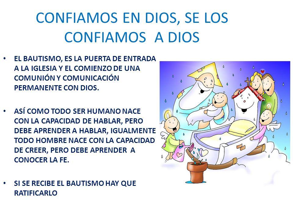 CONFIAMOS EN DIOS, SE LOS CONFIAMOS A DIOS EL BAUTISMO, ES LA PUERTA DE ENTRADA A LA IGLESIA Y EL COMIENZO DE UNA COMUNIÓN Y COMUNICACIÓN PERMANENTE CON DIOS.