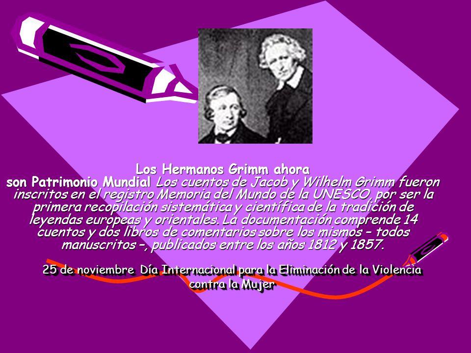 25 de noviembre Día Internacional para la Eliminación de la Violencia contra la Mujer Los Grimm obtuvieron de una mujer llamada Pastora la mayor parte de las historias que luego recopilaron como Cuentos de hadas de los hermanos Grimm.