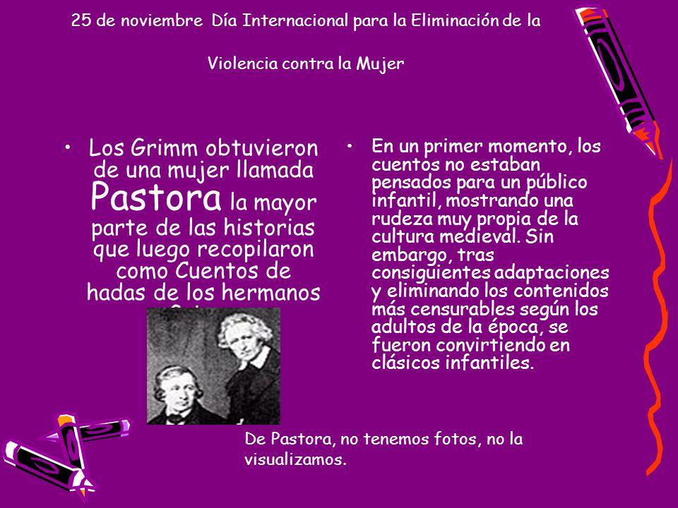 25 de noviembre Día Internacional para la Eliminación de la Violencia contra la Mujer Los Grimm obtuvieron de una mujer llamada Pastora la mayor parte
