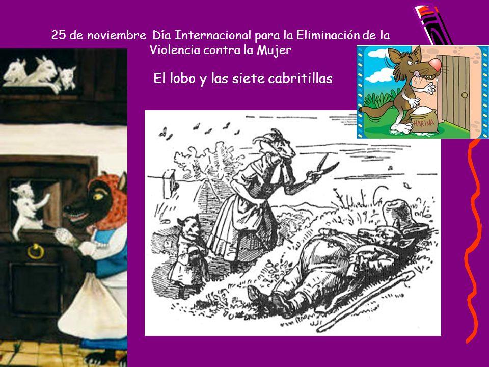 25 de noviembre Día Internacional para la Eliminación de la Violencia contra la Mujer El lobo y las siete cabritillas En un claro del bosque, en una acogedora casita cerca del río, vivían siete cabritillas con su madre.