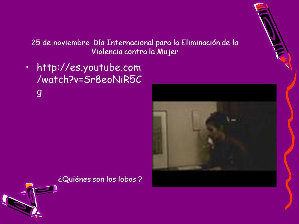 25 de noviembre Día Internacional para la Eliminación de la Violencia contra la Mujer http://es.youtube.com/watch?v=wpgV53UpJSY http://es.youtube.com/watch?v=WyUNMHd1NEw http://es.youtube.com/watch?v=4tUUNLhf16o http://www.elpais.com/videos/espana/Nueva/campana/violencia/genero/elpvidnac/20061123elpepunac_3/Ves