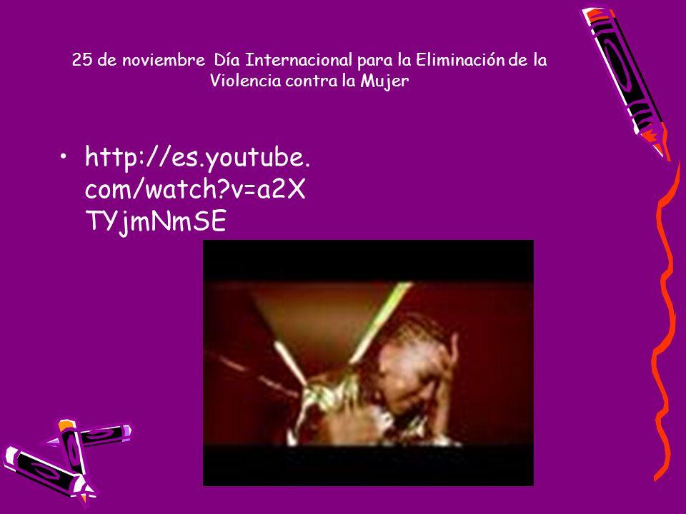 http://es.youtube. com/watch?v=a2X TYjmNmSE 25 de noviembre Día Internacional para la Eliminación de la Violencia contra la Mujer