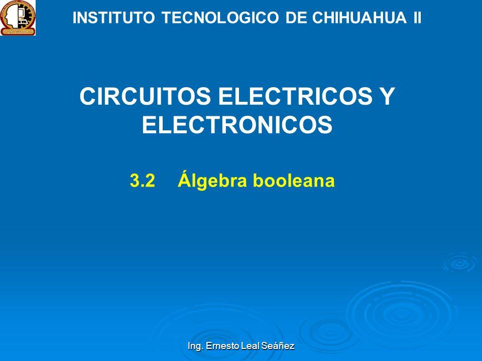 Ing. Ernesto Leal Seáñez INSTITUTO TECNOLOGICO DE CHIHUAHUA II CIRCUITOS ELECTRICOS Y ELECTRONICOS 3.2Álgebra booleana