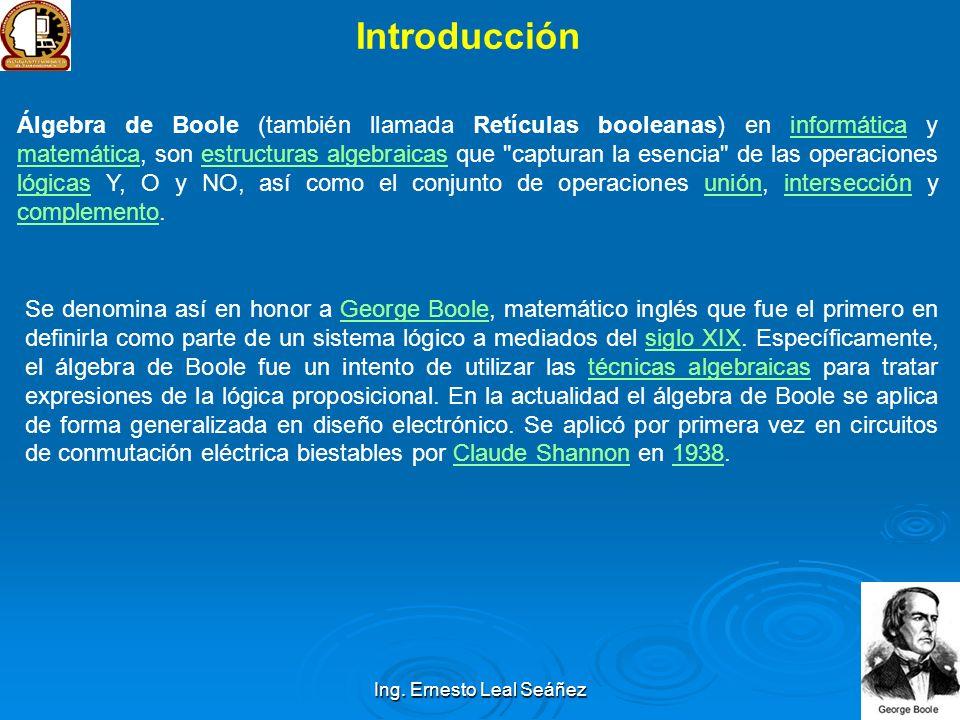 Ing. Ernesto Leal Seáñez Introducción Álgebra de Boole (también llamada Retículas booleanas) en informática y matemática, son estructuras algebraicas
