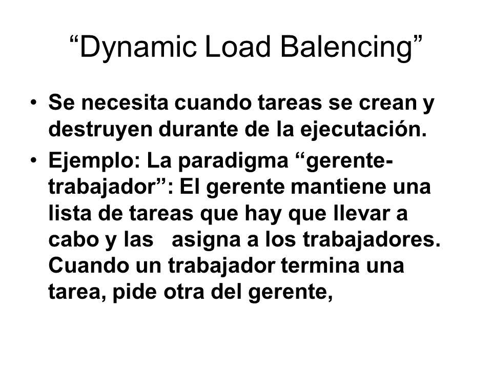 Dynamic Load Balencing Se necesita cuando tareas se crean y destruyen durante de la ejecutación. Ejemplo: La paradigma gerente- trabajador: El gerente