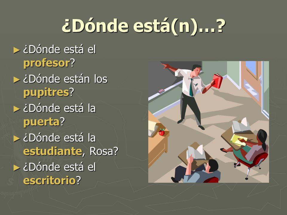 ¿Dónde está(n)…? ¿Dónde está el profesor? ¿Dónde está el profesor? ¿Dónde están los pupitres? ¿Dónde están los pupitres? ¿Dónde está la puerta? ¿Dónde