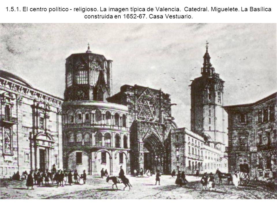 1.5.1. El centro político - religioso. La imagen típica de Valencia. Catedral. Miguelete. La Basílica construida en 1652-67. Casa Vestuario.