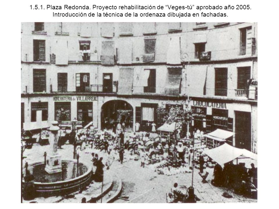 1.5.1. Plaza Redonda. Proyecto rehabilitación de Veges-tú aprobado año 2005. Introducción de la técnica de la ordenaza dibujada en fachadas.