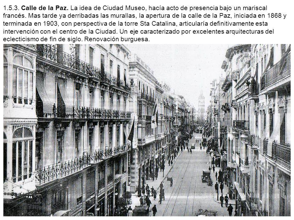 1.5.3. Calle de la Paz. La idea de Ciudad Museo, hacía acto de presencia bajo un mariscal francés. Mas tarde ya derribadas las murallas, la apertura d