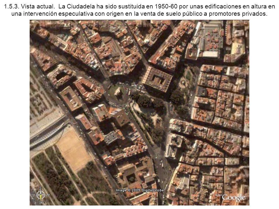 1.5.3. Vista actual. La Ciudadela ha sido sustituida en 1950-60 por unas edificaciones en altura en una intervención especulativa con origen en la ven