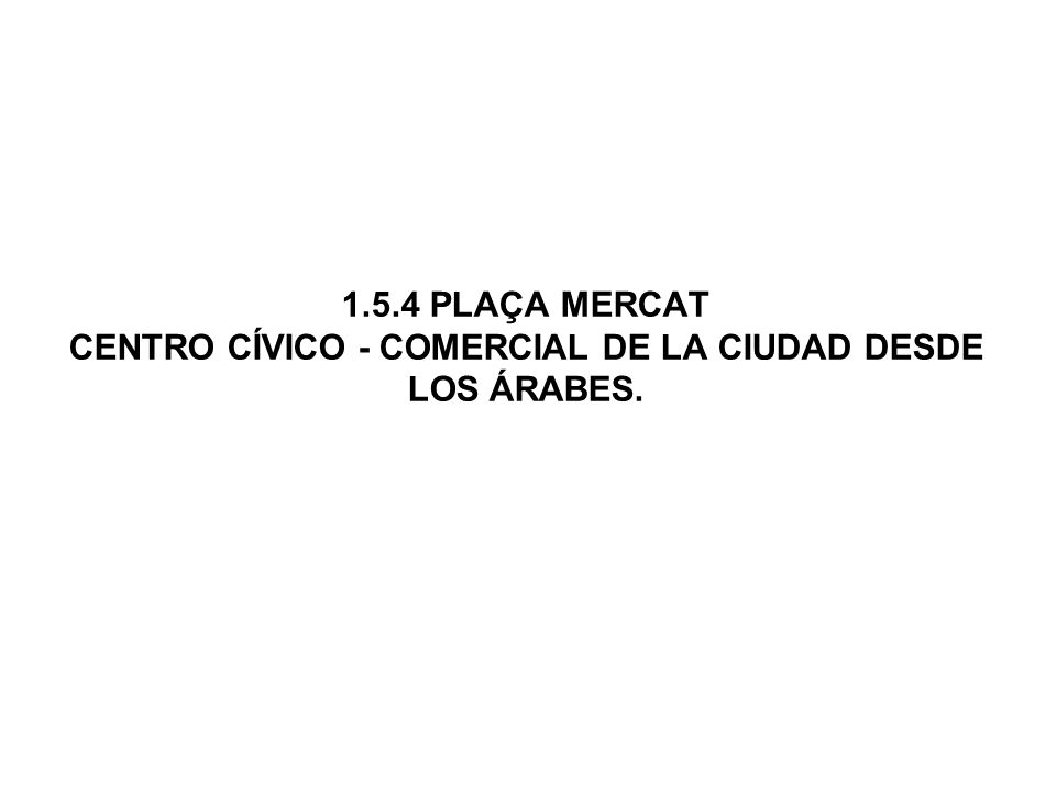 1.5.4 PLAÇA MERCAT CENTRO CÍVICO - COMERCIAL DE LA CIUDAD DESDE LOS ÁRABES.