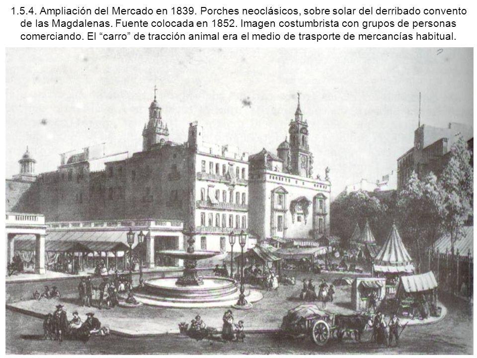 1.5.4. Ampliación del Mercado en 1839. Porches neoclásicos, sobre solar del derribado convento de las Magdalenas. Fuente colocada en 1852. Imagen cost