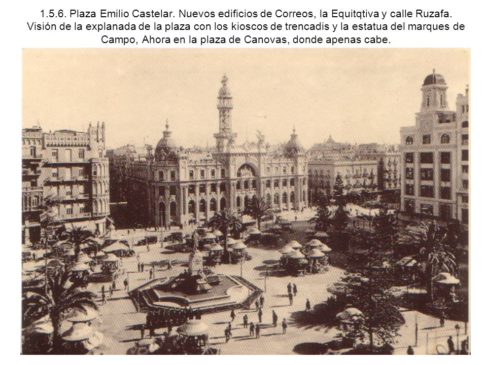 1.5.6. Plaza Emilio Castelar. Nuevos edificios de Correos, la Equitqtiva y calle Ruzafa. Visión de la explanada de la plaza con los kioscos de trencad