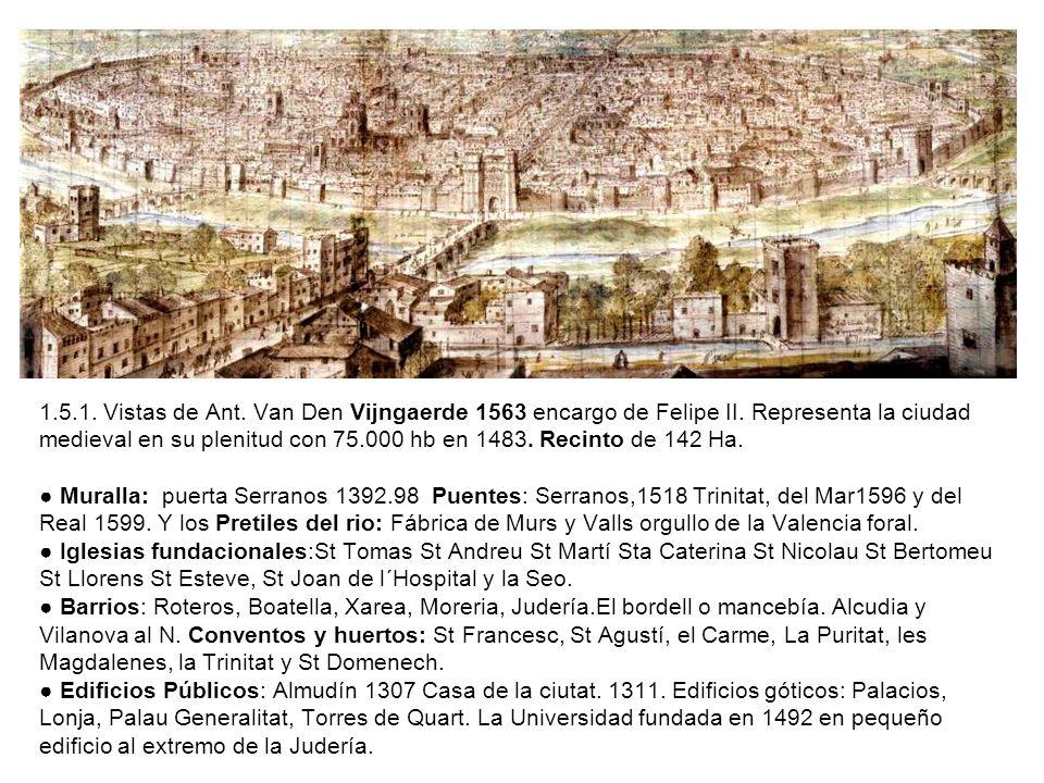 1.5.1. Vistas de Ant. Van Den Vijngaerde 1563 encargo de Felipe II. Representa la ciudad medieval en su plenitud con 75.000 hb en 1483. Recinto de 142