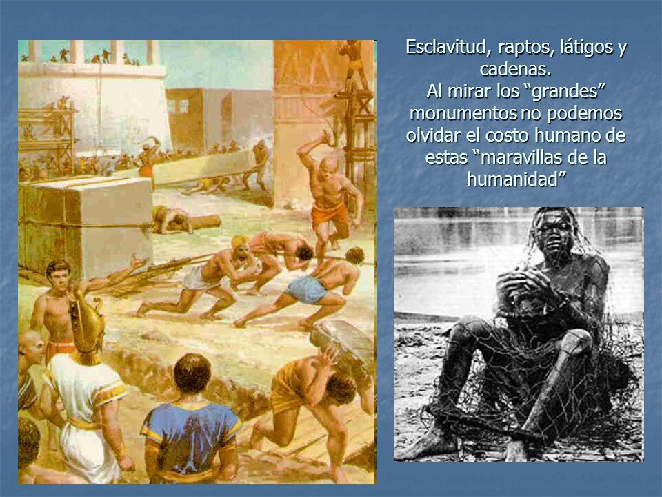 Esclavitud, raptos, látigos y cadenas. Al mirar los grandes monumentos no podemos olvidar el costo humano de estas maravillas de la humanidad