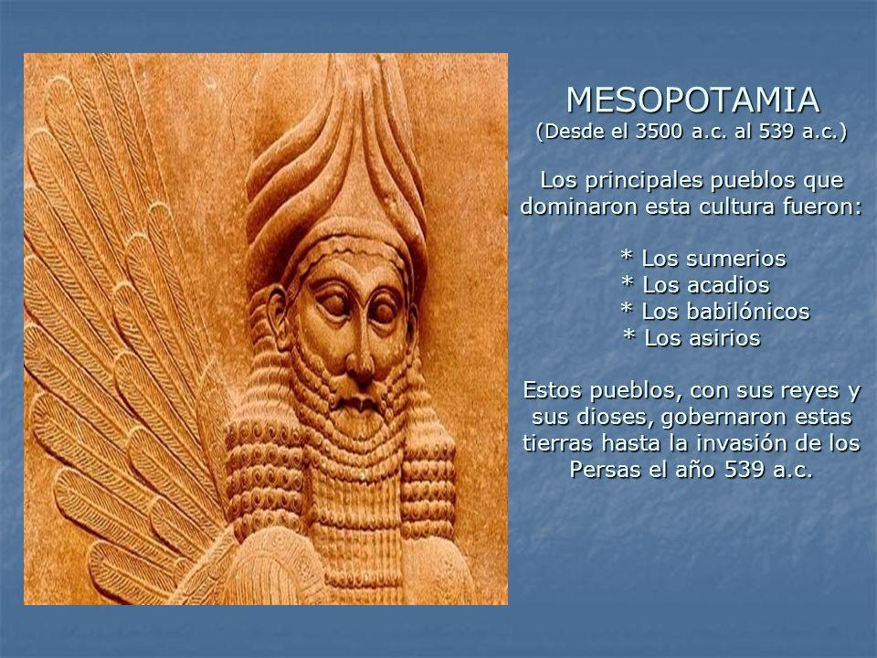MESOPOTAMIA (Desde el 3500 a.c. al 539 a.c.) Los principales pueblos que dominaron esta cultura fueron: * Los sumerios * Los acadios * Los babilónicos