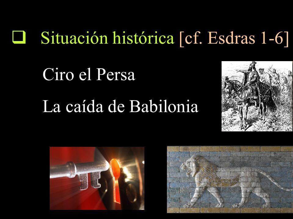 Situación histórica [cf. Esdras 1-6] Ciro el Persa La caída de Babilonia