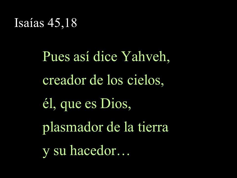 Isaías 45,18 … él, que la ha fundamentado, y no la creó caótica, sino que para ser habitada la plasmó: «Yo soy Yahveh, no existe ningún otro…