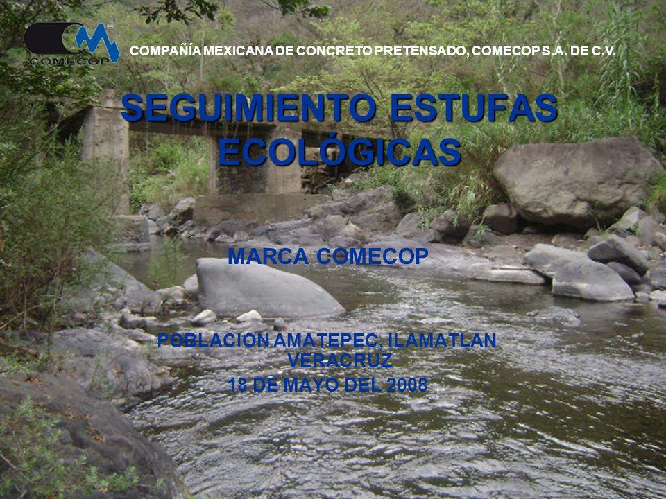 SEGUIMIENTO ESTUFAS ECOLÓGICAS MARCA COMECOP POBLACION AMATEPEC, ILAMATLAN VERACRUZ 18 DE MAYO DEL 2008 COMPAÑÍA MEXICANA DE CONCRETO PRETENSADO, COMECOP S.A.