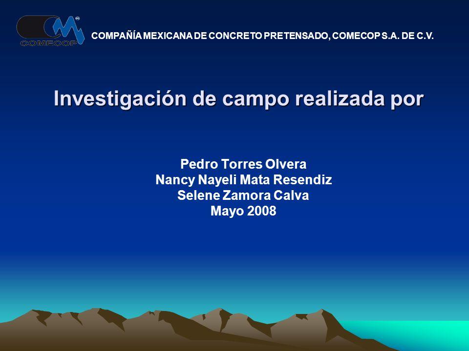 Investigación de campo realizada por Pedro Torres Olvera Nancy Nayeli Mata Resendiz Selene Zamora Calva Mayo 2008 COMPAÑÍA MEXICANA DE CONCRETO PRETENSADO, COMECOP S.A.