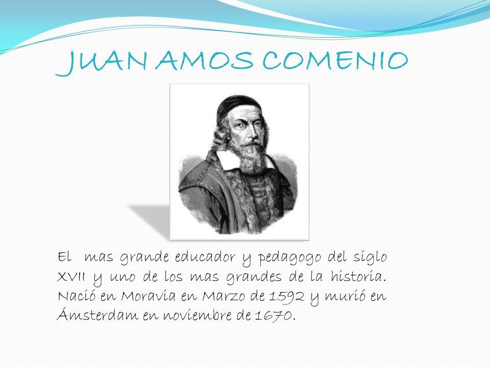 JUAN AMOS COMENIO El mas grande educador y pedagogo del siglo XVII y uno de los mas grandes de la historia. Nació en Moravia en Marzo de 1592 y murió