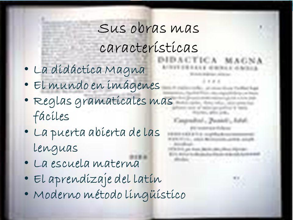 SUS OBRAS MAS CARACTERISTICAS La didáctica Magna El mundo en imágenes Reglas gramaticales mas fáciles La puerta abierta de las lenguas La escuela mate