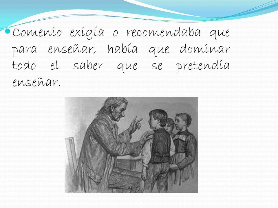 Comenio exigía o recomendaba que para enseñar, había que dominar todo el saber que se pretendía enseñar.