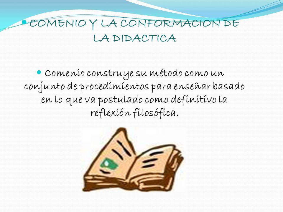 COMENIO Y LA CONFORMACION DE LA DIDACTICA Comenio construye su método como un conjunto de procedimientos para enseñar basado en lo que va postulado co