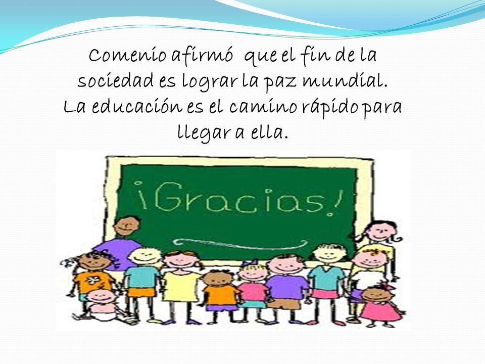 Comenio afirmó que el fin de la sociedad es lograr la paz mundial. La educación es el camino rápido para llegar a ella.