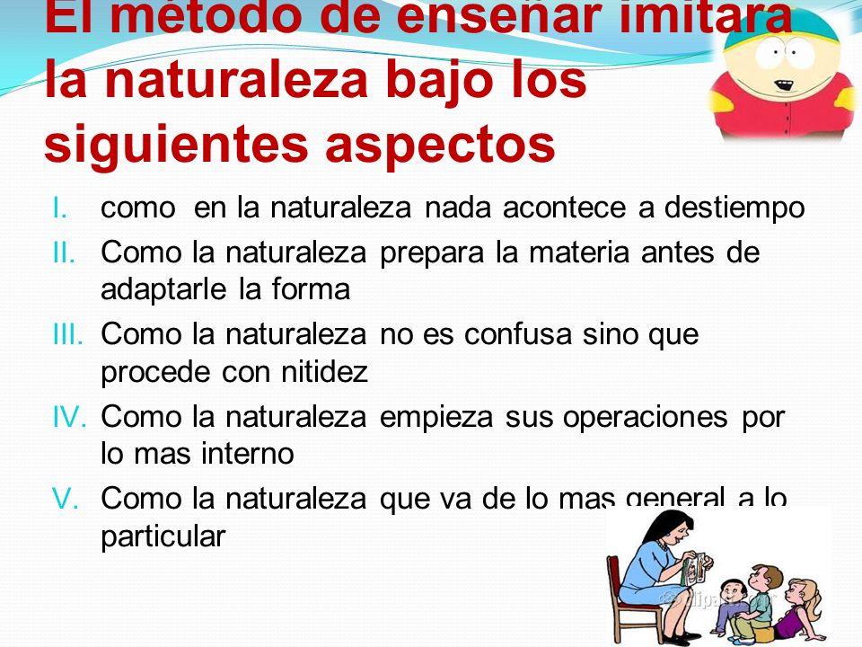 El método de enseñar imitara la naturaleza bajo los siguientes aspectos I. como en la naturaleza nada acontece a destiempo II. Como la naturaleza prep