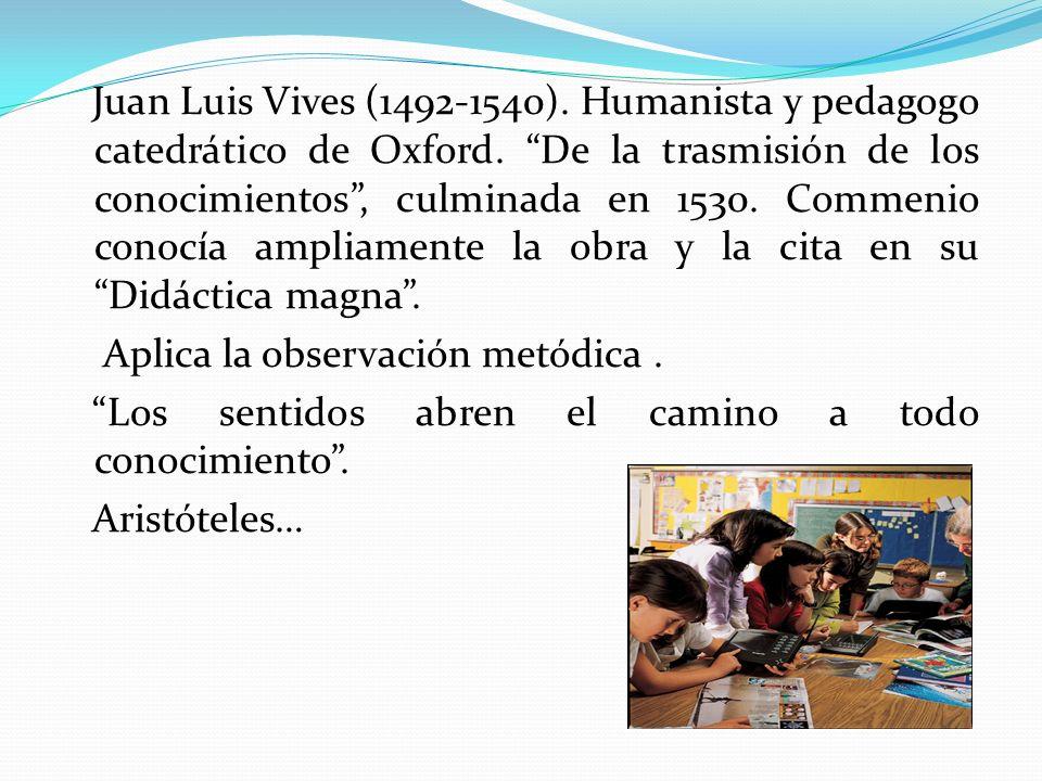 Juan Luis Vives (1492-1540). Humanista y pedagogo catedrático de Oxford. De la trasmisión de los conocimientos, culminada en 1530. Commenio conocía am