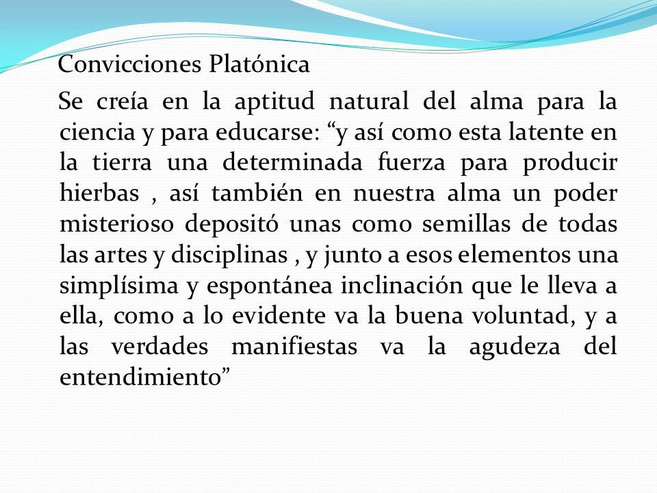 Convicciones Platónica Se creía en la aptitud natural del alma para la ciencia y para educarse: y así como esta latente en la tierra una determinada f