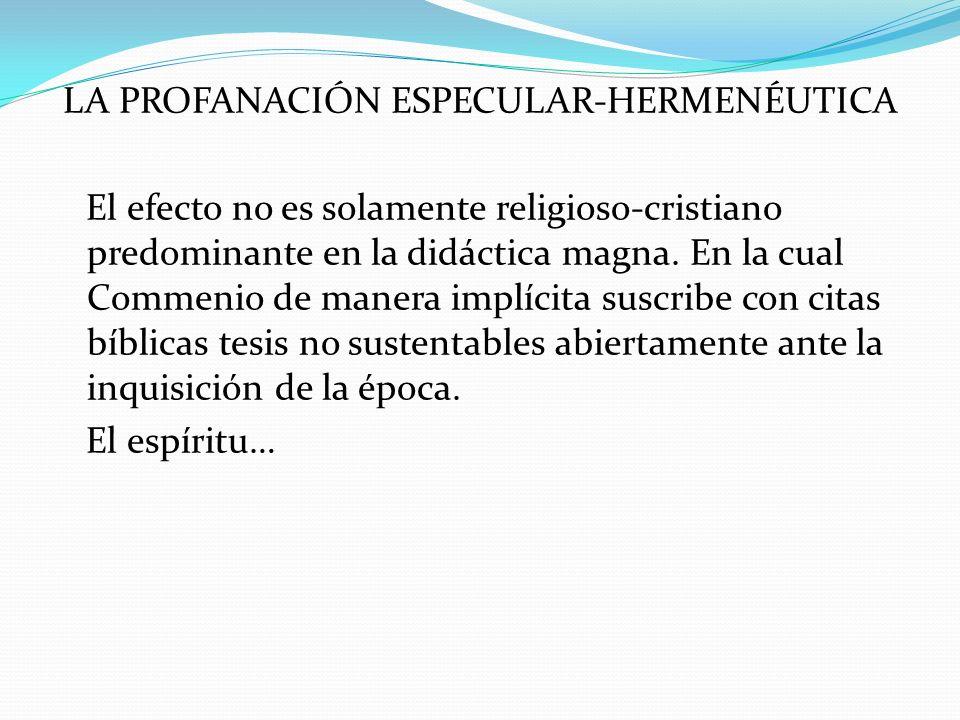 LA PROFANACIÓN ESPECULAR-HERMENÉUTICA El efecto no es solamente religioso-cristiano predominante en la didáctica magna. En la cual Commenio de manera