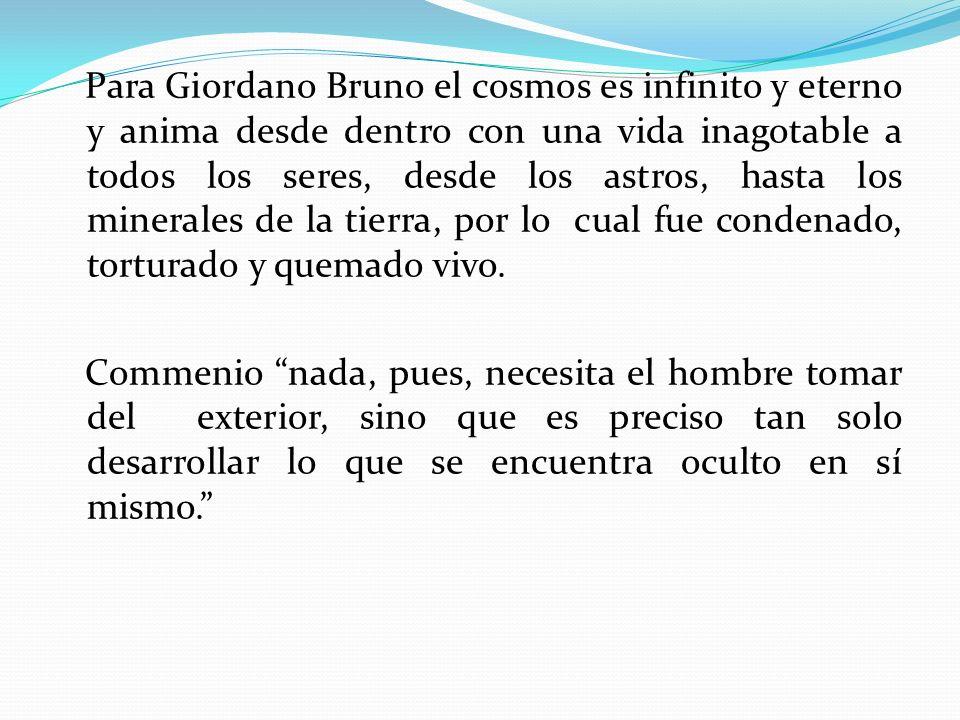Para Giordano Bruno el cosmos es infinito y eterno y anima desde dentro con una vida inagotable a todos los seres, desde los astros, hasta los mineral