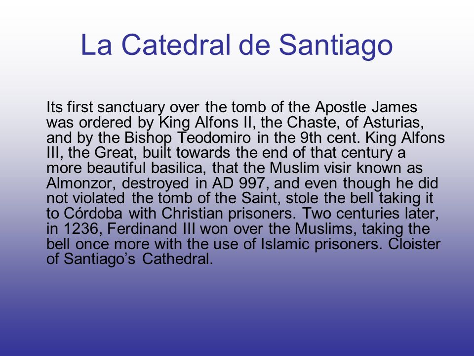 La Catedral de Santiago Its first sanctuary over the tomb of the Apostle James was ordered by King Alfons II, the Chaste, of Asturias, and by the Bish