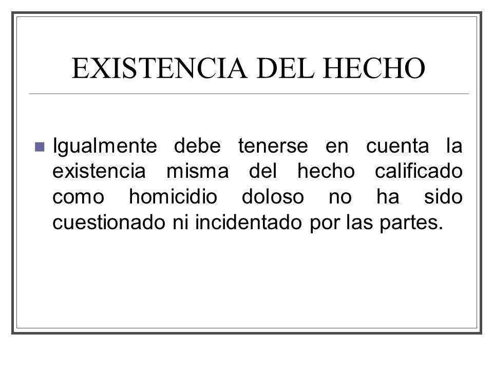 EXISTENCIA DEL HECHO Igualmente debe tenerse en cuenta la existencia misma del hecho calificado como homicidio doloso no ha sido cuestionado ni incidentado por las partes.