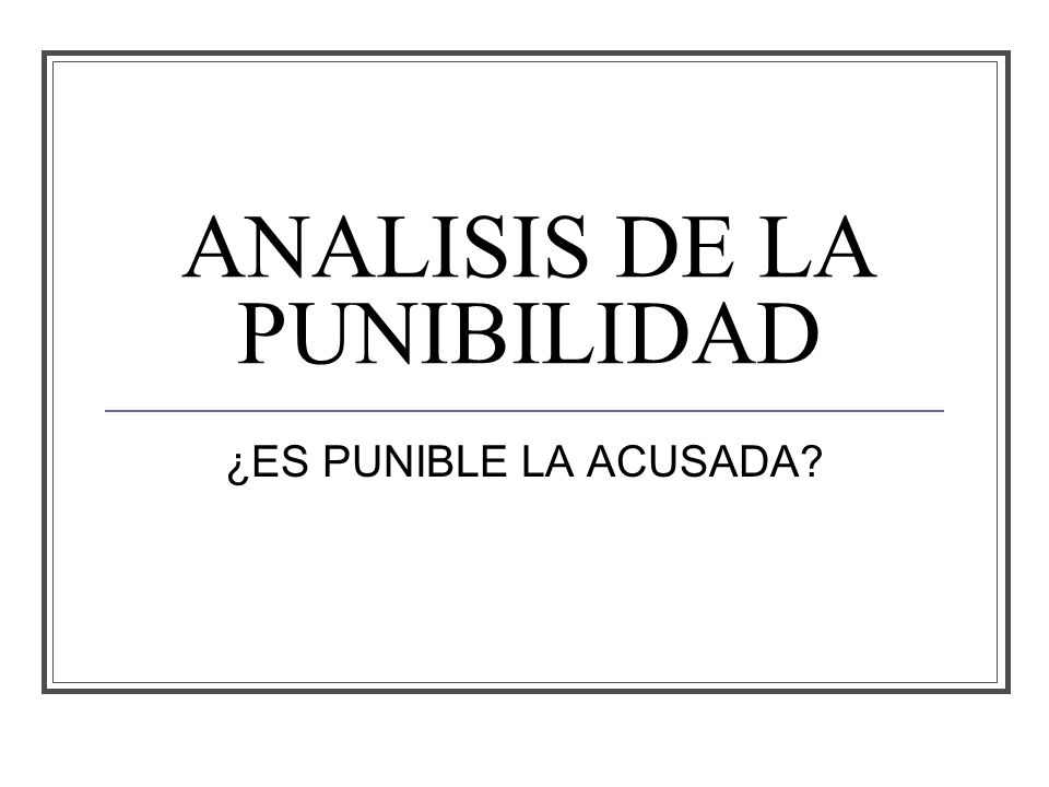 ANALISIS DE LA PUNIBILIDAD ¿ES PUNIBLE LA ACUSADA?