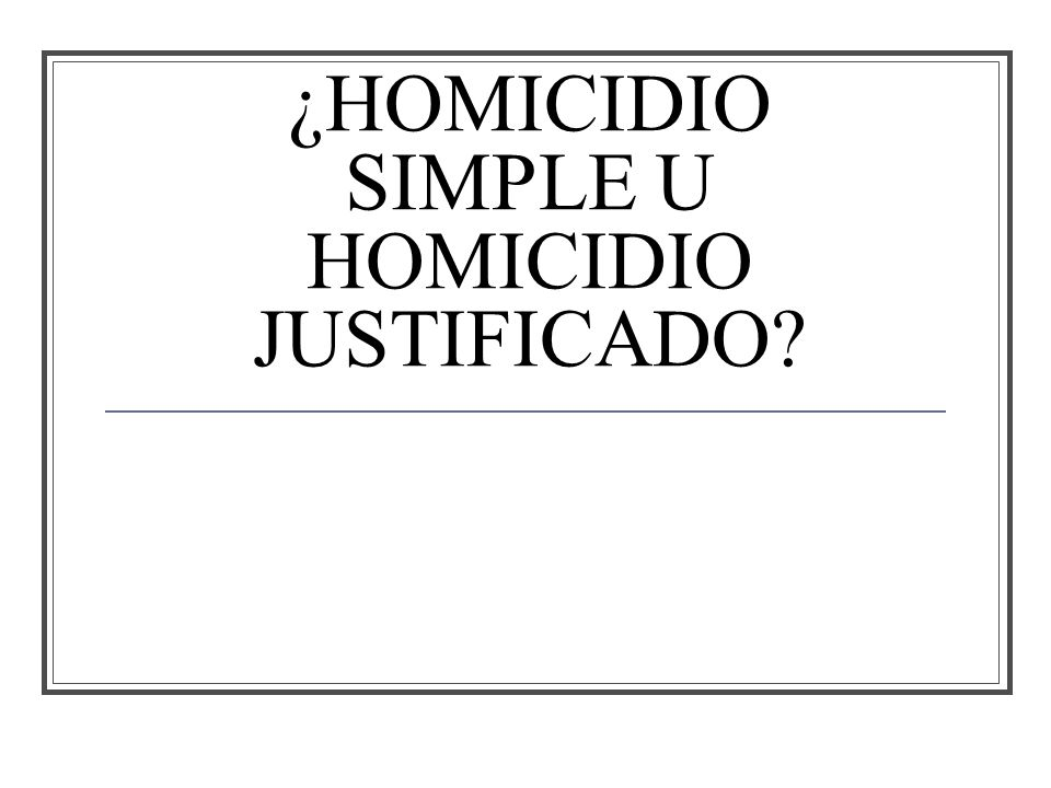 ¿HOMICIDIO SIMPLE U HOMICIDIO JUSTIFICADO?