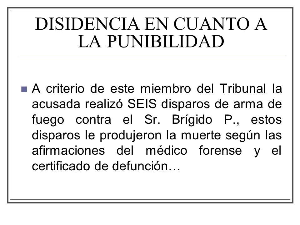 DISIDENCIA EN CUANTO A LA PUNIBILIDAD A criterio de este miembro del Tribunal la acusada realizó SEIS disparos de arma de fuego contra el Sr.