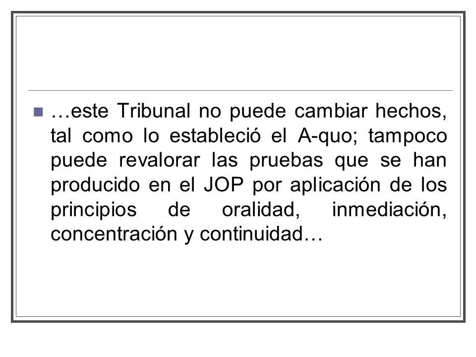 …este Tribunal no puede cambiar hechos, tal como lo estableció el A-quo; tampoco puede revalorar las pruebas que se han producido en el JOP por aplicación de los principios de oralidad, inmediación, concentración y continuidad…
