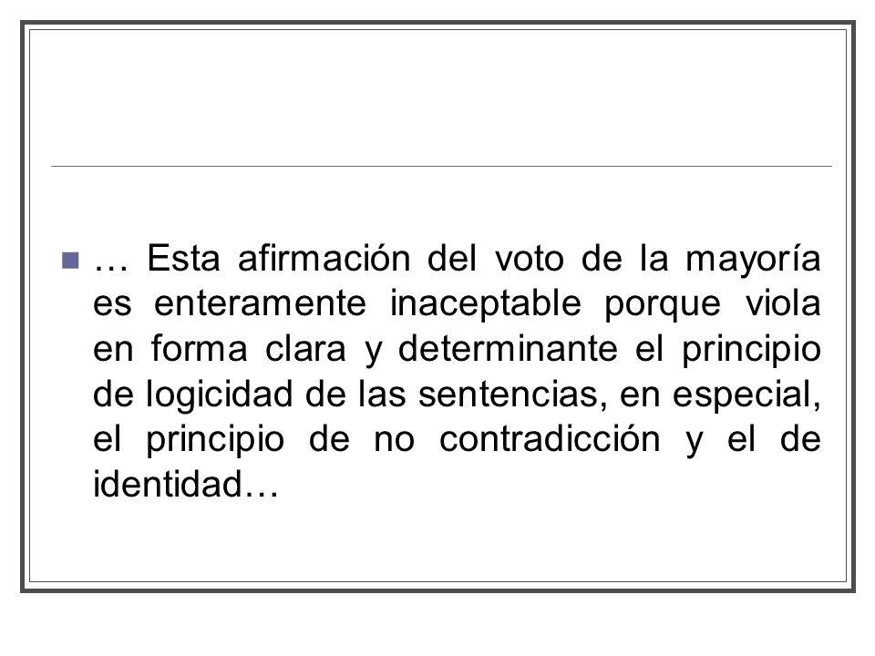 … Esta afirmación del voto de la mayoría es enteramente inaceptable porque viola en forma clara y determinante el principio de logicidad de las sentencias, en especial, el principio de no contradicción y el de identidad…