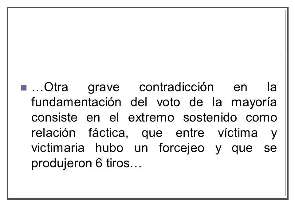 …Otra grave contradicción en la fundamentación del voto de la mayoría consiste en el extremo sostenido como relación fáctica, que entre víctima y victimaria hubo un forcejeo y que se produjeron 6 tiros…