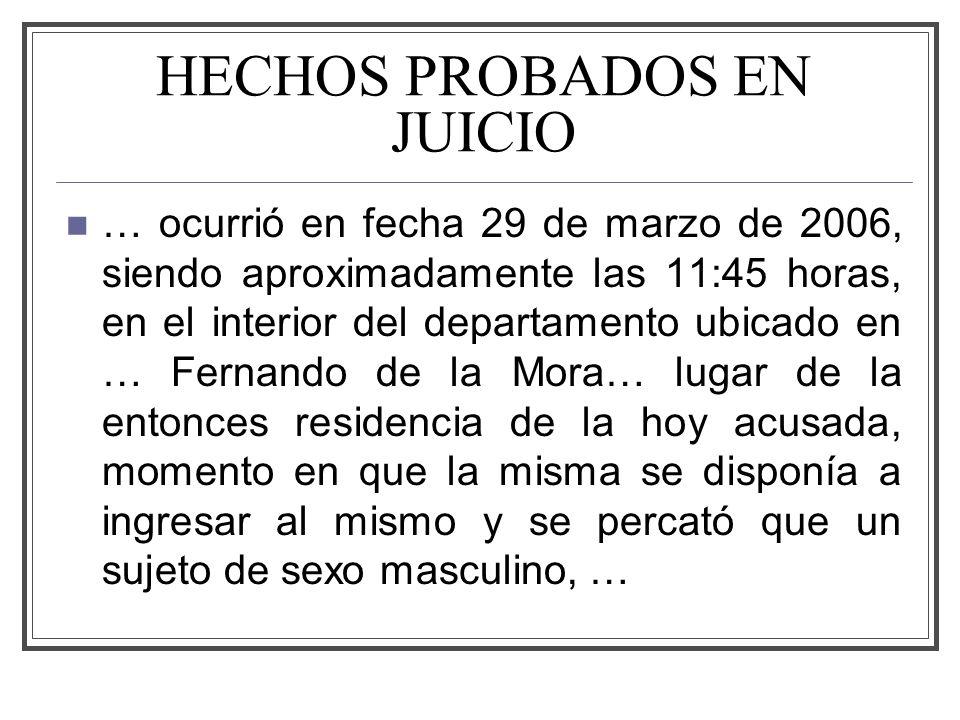 HECHOS PROBADOS EN JUICIO … ocurrió en fecha 29 de marzo de 2006, siendo aproximadamente las 11:45 horas, en el interior del departamento ubicado en … Fernando de la Mora… lugar de la entonces residencia de la hoy acusada, momento en que la misma se disponía a ingresar al mismo y se percató que un sujeto de sexo masculino, …