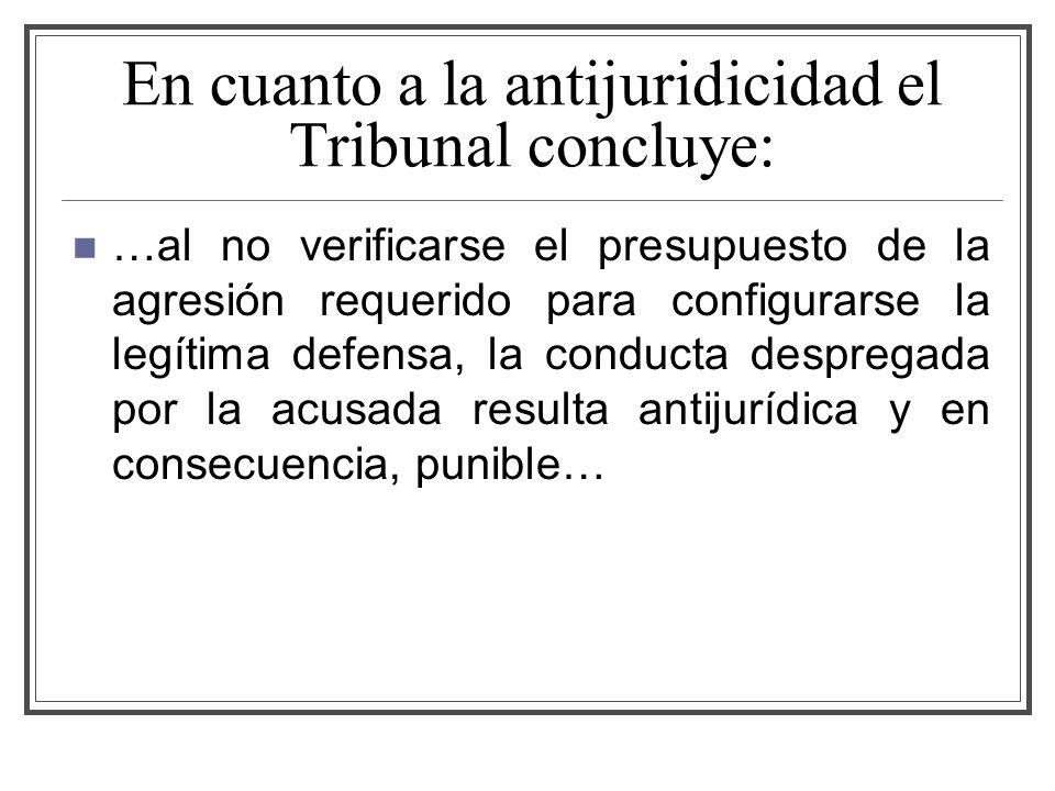 En cuanto a la antijuridicidad el Tribunal concluye: …al no verificarse el presupuesto de la agresión requerido para configurarse la legítima defensa, la conducta despregada por la acusada resulta antijurídica y en consecuencia, punible…