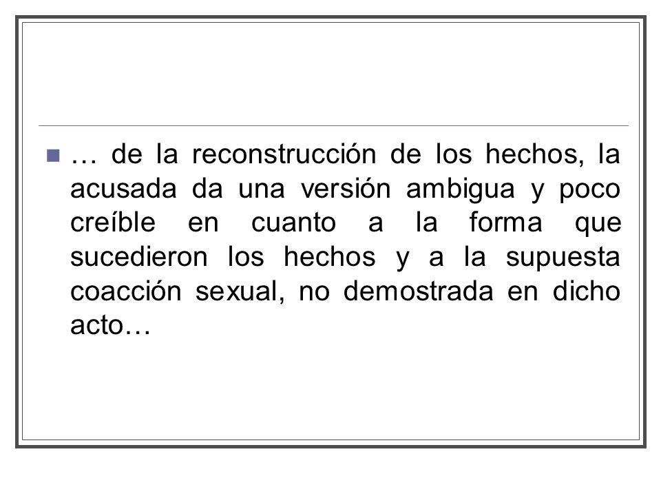 … de la reconstrucción de los hechos, la acusada da una versión ambigua y poco creíble en cuanto a la forma que sucedieron los hechos y a la supuesta coacción sexual, no demostrada en dicho acto…
